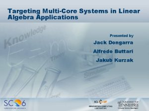 Targeting MultiCore Systems in Linear Algebra Applications Presented