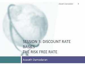 Aswath Damodaran SESSION 3 DISCOUNT RATE BASICS THE