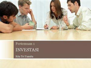 Pertemuan 1 INVESTASI Rita Tri Yusnita INVESTASI Pengertian