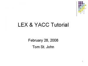 LEX YACC Tutorial February 28 2008 Tom St