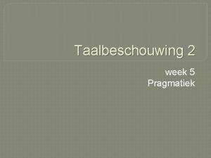 Taalbeschouwing 2 week 5 Pragmatiek Wat gaan we