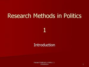 Research Methods in Politics 1 Introduction Research Methods