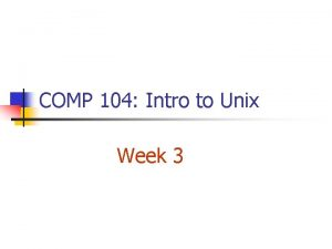 COMP 104 Intro to Unix Week 3 Review