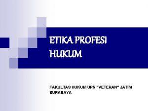 ETIKA PROFESI HUKUM FAKULTAS HUKUM UPN VETERAN JATIM