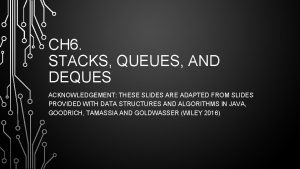 CH 6 STACKS QUEUES AND DEQUES ACKNOWLEDGEMENT THESE