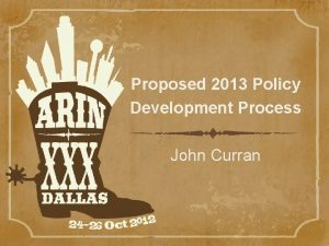 Proposed 2013 Policy Development Process John Curran Policy