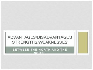 ADVANTAGESDISADVANTAGES STRENGTHSWEAKNESSES BETWEEN THE NORTH AND THE SOUTH