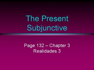 The Present Subjunctive Page 132 Chapter 3 Realidades