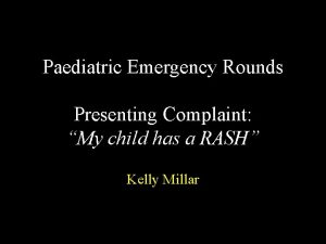 Paediatric Emergency Rounds Presenting Complaint My child has
