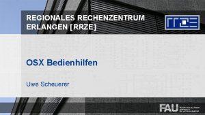 REGIONALES RECHENZENTRUM ERLANGEN RRZE OSX Bedienhilfen Uwe Scheuerer