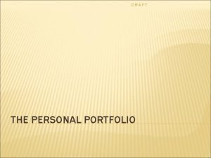 DRAFT THE PERSONAL PORTFOLIO DRAFT WHY To reflect