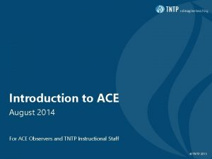 Introduction to ACE August 2014 For ACE Observers