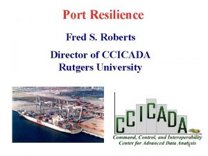Port Resilience Fred S Roberts Director of CCICADA