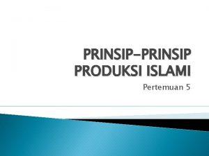 PRINSIPPRINSIP PRODUKSI ISLAMI Pertemuan 5 AGENDA Prinsip Dasar