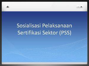 Sosialisasi Pelaksanaan Sertifikasi Sektor PSS Pelaksanaan Sertifikasi Sektor