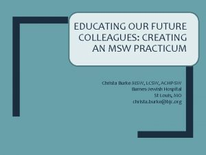 EDUCATING OUR FUTURE COLLEAGUES CREATING AN MSW PRACTICUM