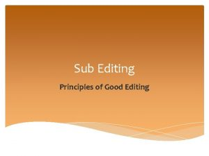 Sub Editing Principles of Good Editing PRINCIPLES OF