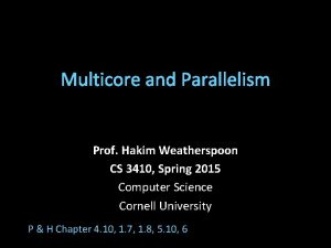 Multicore and Parallelism Prof Hakim Weatherspoon CS 3410