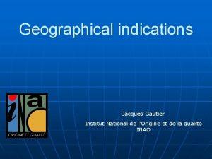 Geographical indications Jacques Gautier Institut National de lOrigine