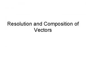 Resolution and Composition of Vectors Working with Vectors