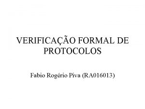 VERIFICAO FORMAL DE PROTOCOLOS Fabio Rogrio Piva RA