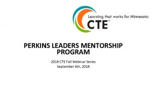 PERKINS LEADERS MENTORSHIP PROGRAM 2018 CTE Fall Webinar