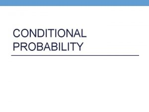 CONDITIONAL PROBABILITY Conditional Probability Knowledge that one event