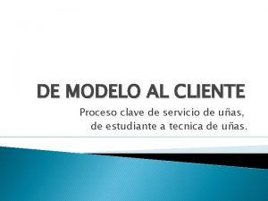 DE MODELO AL CLIENTE Proceso clave de servicio