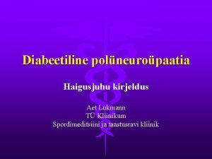 Diabeetiline polneuropaatia Haigusjuhu kirjeldus Aet Lukmann T Kliinikum