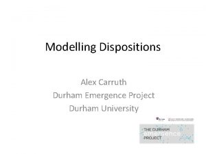 Modelling Dispositions Alex Carruth Durham Emergence Project Durham