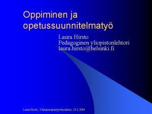 Oppiminen ja opetussuunnitelmaty Laura Hirsto Pedagoginen yliopistonlehtori laura
