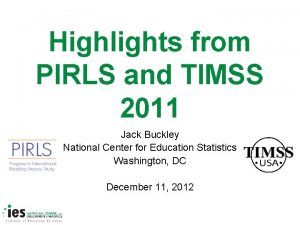 Highlights from PIRLS and TIMSS 2011 Jack Buckley