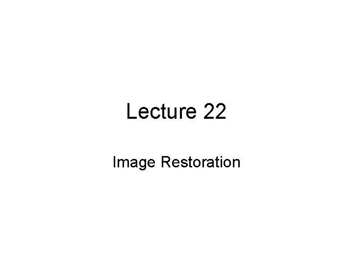 Lecture 22 Image Restoration Image restoration Image restoration