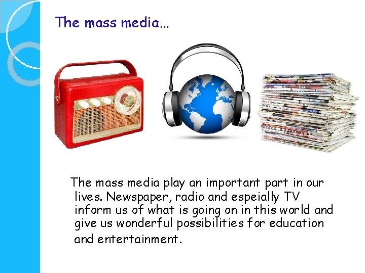 The mass media The mass media play an