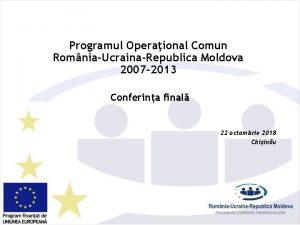 Programul Operaional Comun RomniaUcrainaRepublica Moldova 2007 2013 Conferina