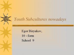 Youth Subcultures nowadays Egor Biryukov 10 form School