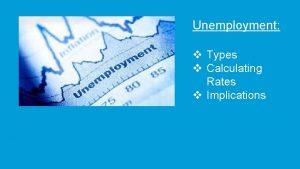 Unemployment v Types v Calculating Rates v Implications