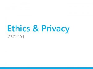 Ethics Privacy CSCI 101 Ethics is the study