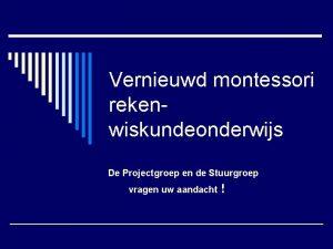 Vernieuwd montessori rekenwiskundeonderwijs De Projectgroep en de Stuurgroep