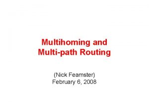 Multihoming and Multipath Routing Nick Feamster February 6