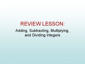 REVIEW LESSON Adding Subtracting Multiplying and Dividing Integers