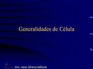 Generalidades de Clula mvz oscar oliveros belmont Clulas