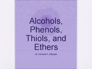 Alcohols Phenols Thiols and Ethers Dr Michael P