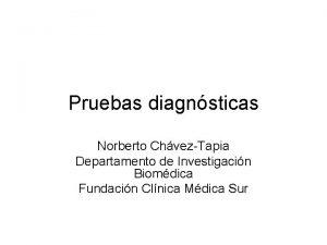 Pruebas diagnsticas Norberto ChvezTapia Departamento de Investigacin Biomdica