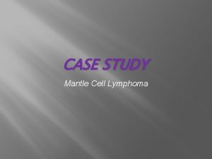 CASE STUDY Mantle Cell Lymphoma MANTLE CELL LYMPHOMA
