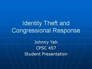 Identity Theft and Congressional Response Johnny Yeh CPSC