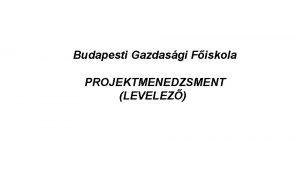 Budapesti Gazdasgi Fiskola PROJEKTMENEDZSMENT LEVELEZ Ktelez irodalom Anwar