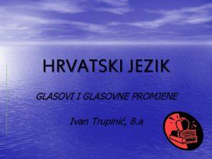 HRVATSKI JEZIK GLASOVI I GLASOVNE PROMJENE Ivan Trupini