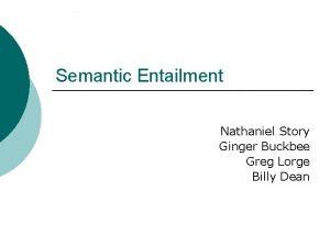 Semantic Entailment Nathaniel Story Ginger Buckbee Greg Lorge