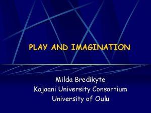 PLAY AND IMAGINATION Milda Bredikyte Kajaani University Consortium